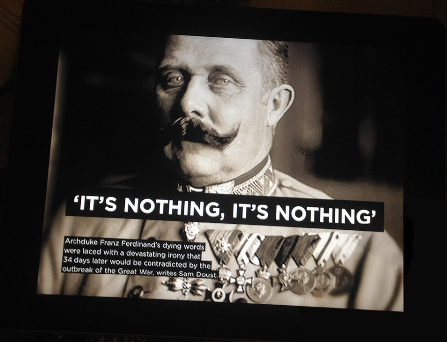 Arch Duke Franz Ferdinand's dying words were laced with a devastating irony that 34 days later would be contradicted by the outbreak of the Great War.